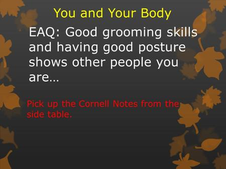 EAQ: Good grooming skills and having good posture shows other people you are… You and Your Body Pick up the Cornell Notes from the side table.