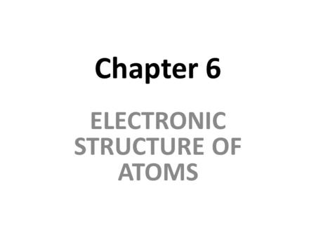 Chapter 6 ELECTRONIC STRUCTURE OF ATOMS. Electronic Structure Much of what we know about the energy of electrons and their arrangement around the nucleus.
