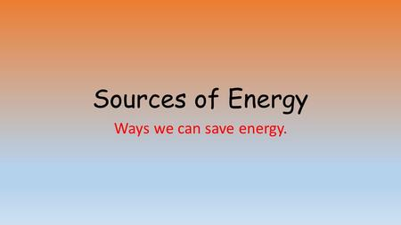 Sources of Energy Ways we can save energy.. What do we need energy for? Help us grow. Keep us warm. Lighting Moving about Cooking food Making things Powering.