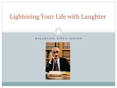 BALANCING LIFE'S ISSUES Lightening Your Life with Laughter.