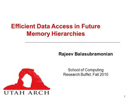 1 Efficient Data Access in Future Memory Hierarchies Rajeev Balasubramonian School of Computing Research Buffet, Fall 2010.