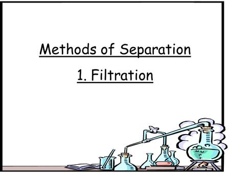 Methods of Separation 1. Filtration. Aim: To separate chalk from water. Method: Filter funnel Residue (yellow solid) Filtrate Conical flask Filter paper.