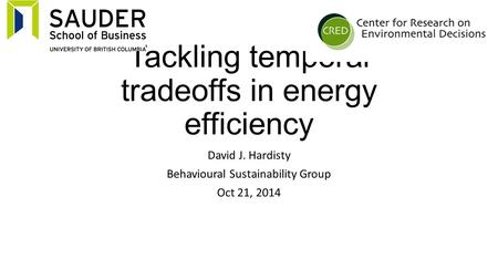 Tackling temporal tradeoffs in energy efficiency David J. Hardisty Behavioural Sustainability Group Oct 21, 2014.