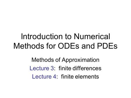 Introduction to Numerical Methods for ODEs and PDEs Methods of Approximation Lecture 3: finite differences Lecture 4: finite elements.