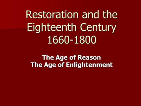Restoration and the Eighteenth Century 1660-1800 The Age of Reason The Age of Enlightenment.