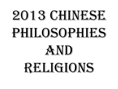 2013 Chinese Philosophies and Religions. What is philosophy? Literally: a love for wisdom Typically asks Questions like: – What is the purpose of life?