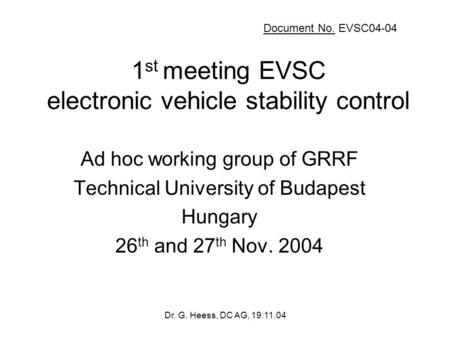 Dr. G. Heess, DC AG, 19.11.04 1 st meeting EVSC electronic vehicle stability control Ad hoc working group of GRRF Technical University of Budapest Hungary.