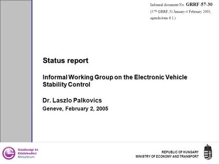 REPUBLIC OF HUNGARY MINISTRY OF ECONOMY AND TRANSPORT Status report Informal Working Group on the Electronic Vehicle Stability Control Dr. Laszlo Palkovics.