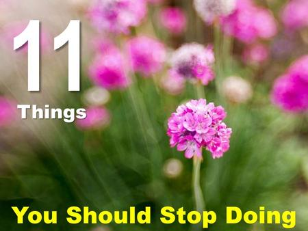 11 Things You Should Stop Doing. Don't forget, when you stop doing the wrong things, the right things eventually catch you. So make sure you're not…