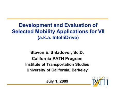 1 Development and Evaluation of Selected Mobility Applications for VII (a.k.a. IntelliDrive) Steven E. Shladover, Sc.D. California PATH Program Institute.