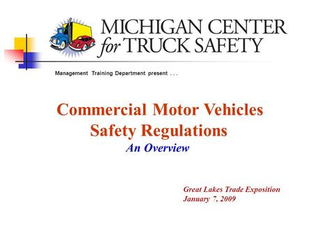 Commercial Motor Vehicles Safety Regulations An Overview Management Training Department present... Great Lakes Trade Exposition January 7, 2009.
