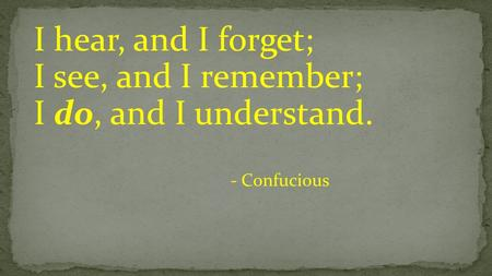 I hear, and I forget; I see, and I remember; I do, and I understand. - Confucious.