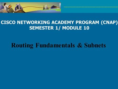 CISCO NETWORKING ACADEMY PROGRAM (CNAP) SEMESTER 1/ MODULE 10 Routing Fundamentals & Subnets.