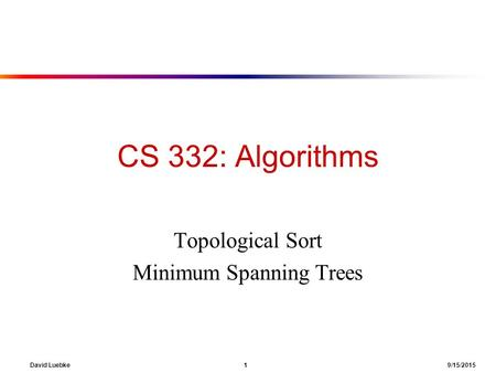 David Luebke 1 9/15/2015 CS 332: Algorithms Topological Sort Minimum Spanning Trees.