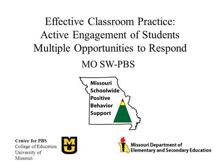 Effective Classroom Practice: Active Engagement of Students Multiple Opportunities to Respond MO SW-PBS Center for PBS College of Education University.