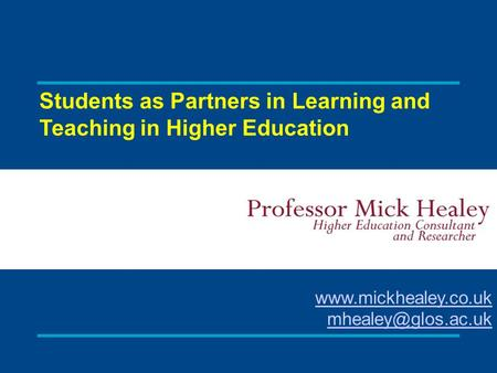 Students as Partners in Learning and Teaching in Higher Education Mick Healey HE Consultant and Researcher