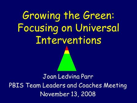 Growing the Green: Focusing on Universal Interventions Joan Ledvina Parr PBIS Team Leaders and Coaches Meeting November 13, 2008.