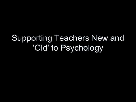Supporting Teachers New and 'Old' to Psychology. Objectives By the end of the session you will be able to: Understand how to use active teaching and learning.