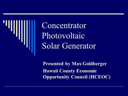 Concentrator Photovoltaic Solar Generator Presented by Max Goldberger Hawaii County Economic Opportunity Council (HCEOC)