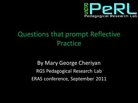 Questions that prompt Reflective Practice By Mary George Cheriyan RGS Pedagogical Research Lab ERAS conference, September 2011.