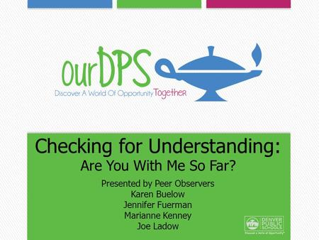 Checking for Understanding: Are You With Me So Far? Presented by Peer Observers Karen Buelow Jennifer Fuerman Marianne Kenney Joe Ladow.