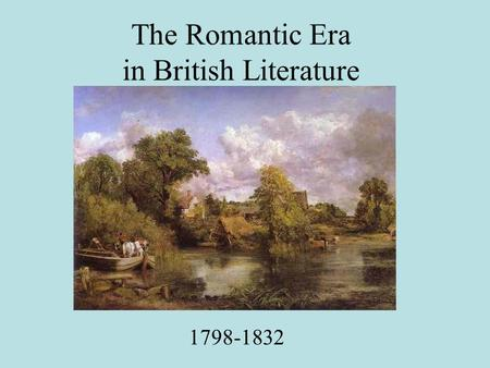 The Romantic Era in British Literature 1798-1832.