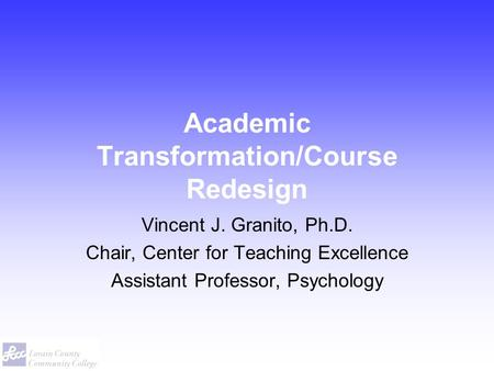 Academic Transformation/Course Redesign Vincent J. Granito, Ph.D. Chair, Center for Teaching Excellence Assistant Professor, Psychology.