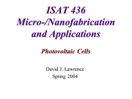 ISAT 436 Micro-/Nanofabrication and Applications Photovoltaic Cells David J. Lawrence Spring 2004.