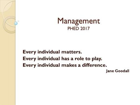 Management PHED 2017 Every individual matters. Every individual has a role to play. Every individual makes a difference. Jane Goodall.