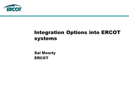 Sai Moorty ERCOT Integration Options into ERCOT systems.