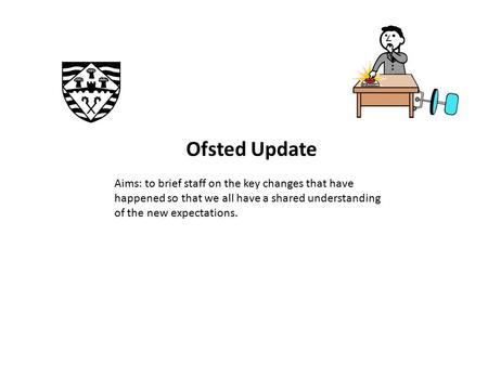 Ofsted Update Aims: to brief staff on the key changes that have happened so that we all have a shared understanding of the new expectations.