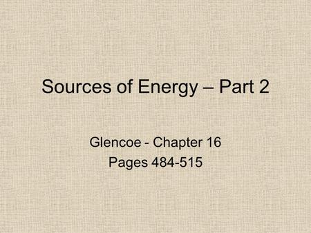 Sources of Energy – Part 2 Glencoe - Chapter 16 Pages 484-515.