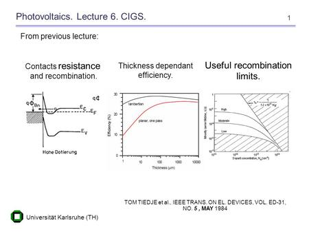 Universität Karlsruhe (TH) 1 Photovoltaics. Lecture 6. CIGS. From previous lecture: Contacts resistance and recombination. TOM TIEDJE et al., IEEE TRANS.