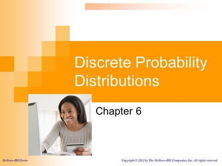 Discrete Probability Distributions Chapter 6 McGraw-Hill/Irwin Copyright © 2012 by The McGraw-Hill Companies, Inc. All rights reserved.