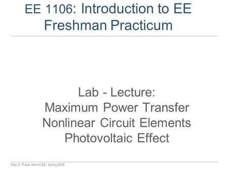Dan O. Popa, Intro to EE, Spring 2015 EE 1106 : Introduction to EE Freshman Practicum Lab - Lecture: Maximum Power Transfer Nonlinear Circuit Elements.