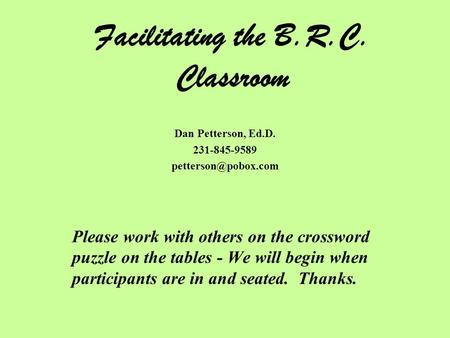 Facilitating the B.R.C. Classroom Dan Petterson, Ed.D. 231-845-9589 Please work with others on the crossword puzzle on the tables -
