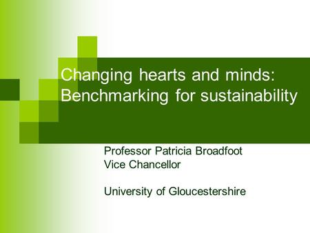 Changing hearts and minds: Benchmarking for sustainability Professor Patricia Broadfoot Vice Chancellor University of Gloucestershire.