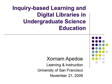 Inquiry-based Learning and Digital Libraries in Undergraduate Science Education Xornam Apedoe Learning & Instruction University of San Francisco November.