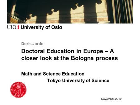 Doris Jorde Doctoral Education in Europe – A closer look at the Bologna process Math and Science Education Tokyo University of Science November, 2010.