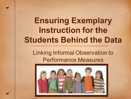 Ensuring Exemplary Instruction for the Students Behind the Data Linking Informal Observation to Performance Measures.