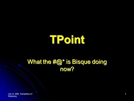 July 13, 2006, Starsplitters of Wyalusing 1 TPoint What the is Bisque doing now?