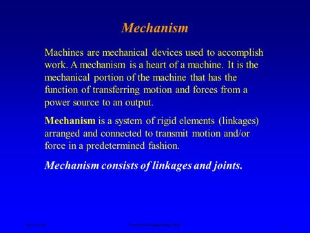 Ken Youssefi Mechanical Engineering Dept. 1 Mechanism Machines are mechanical devices used to accomplish work. A mechanism is a heart of a machine. It.