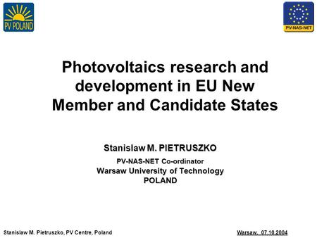 Stanislaw M. Pietruszko, PV Centre, Poland Warsaw, 07.10.2004 Photovoltaics research and development in EU New Member and Candidate States Stanislaw M.