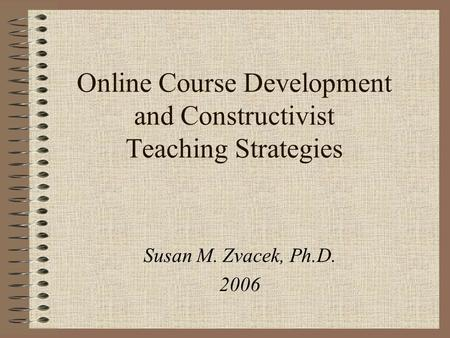 Online Course Development and Constructivist Teaching Strategies Susan M. Zvacek, Ph.D. 2006.