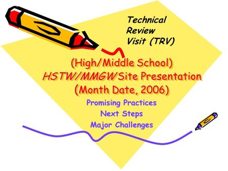 (High/Middle School) HSTW/MMGW Site Presentation ( Month Date, 2006) Promising Practices Next Steps Major Challenges Technical Review Visit (TRV)