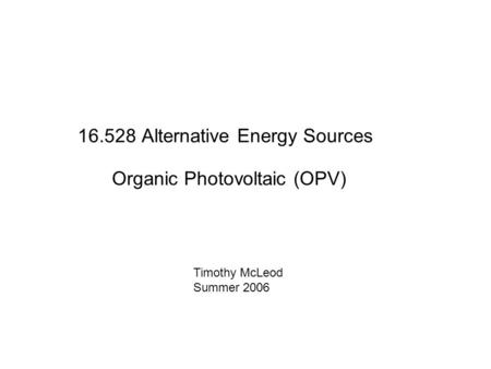 16.528 Alternative Energy Sources Organic Photovoltaic (OPV) Timothy McLeod Summer 2006.