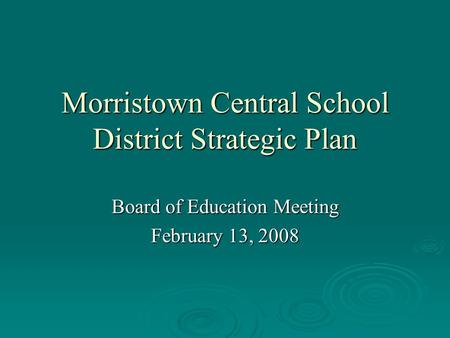Morristown Central School District Strategic Plan Board of Education Meeting February 13, 2008.