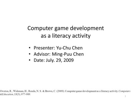 Computer game development as a literacy activity Presenter: Yu-Chu Chen Advisor: Ming-Puu Chen Date: July. 29, 2009 1 Owston, R., Wideman, H., Ronda, N.