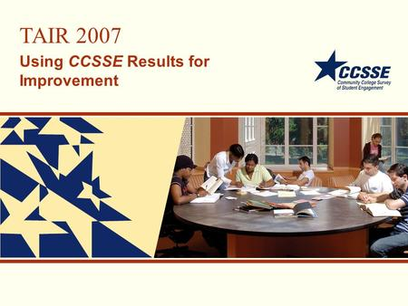 TAIR 2007 Using CCSSE Results for Improvement. CCSSE Overview.
