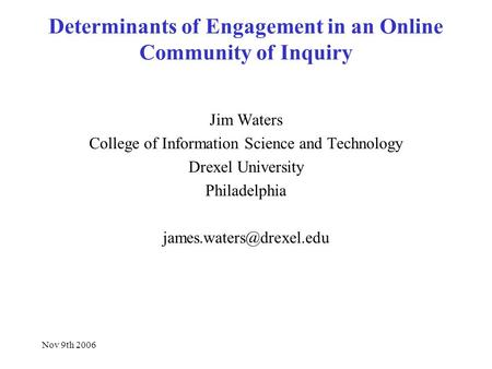 Nov 9th 2006 Determinants of Engagement in an Online Community of Inquiry Jim Waters College of Information Science and Technology Drexel University Philadelphia.
